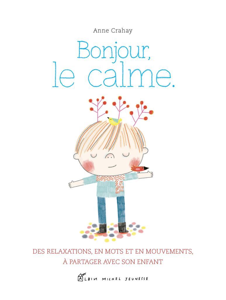 Bonjour, le calme : Des relaxations, en mots et en mouvements, à partager avec son enfant / Anne Crahay |