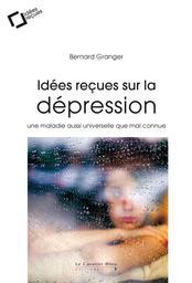 Idées reçues sur la dépression : une maladie aussi universelle que mal connue / Bernard Granger |