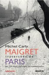 Maigret : traversées de Paris : les 120 lieux parisiens du commissaire / Michel Carly |