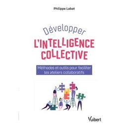 Développer l'intelligence collective : méthodes et outils pour faciliter les ateliers collaboratifs / Philippe Labat |