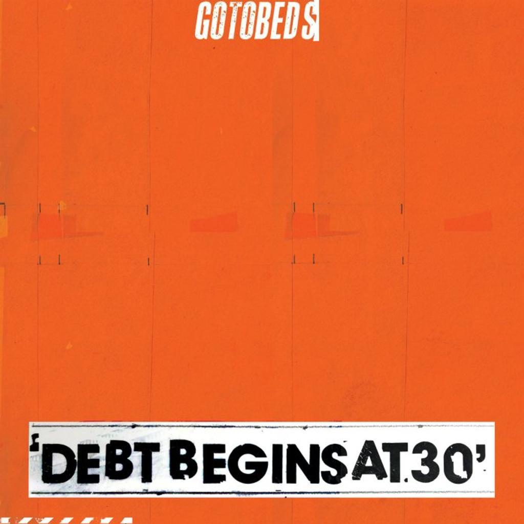 Debts begins at 30 / The Gotobeds   The Gotobeds